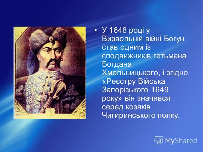 У 1648 році у Визвольній війні Богун став одним із сподвижників гетьмана Богдана Хмельницького, і згідно «Реєстру Війська Запорізького 1649 року» він значився серед козаків Чигиринського полку.