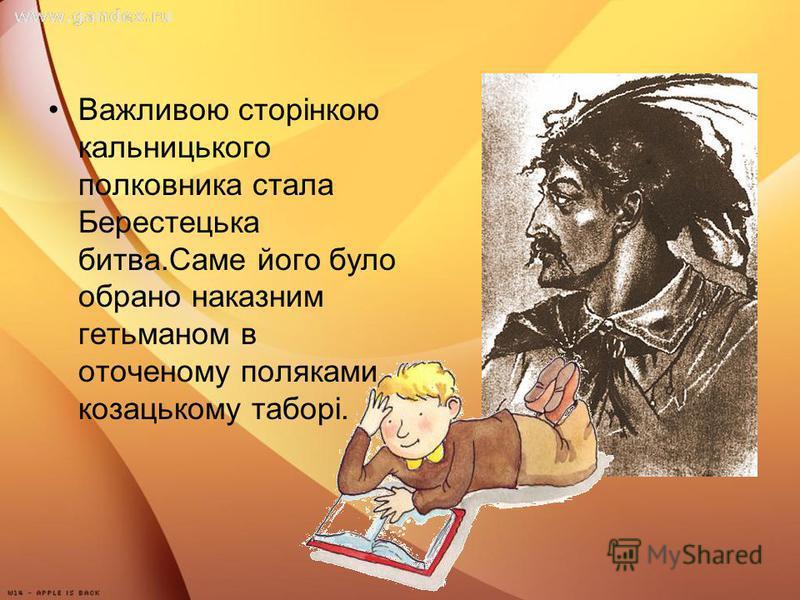 Важливою сторінкою кальницького полковника стала Берестецька битва.Саме його було обрано наказним гетьманом в оточеному поляками козацькому таборі.