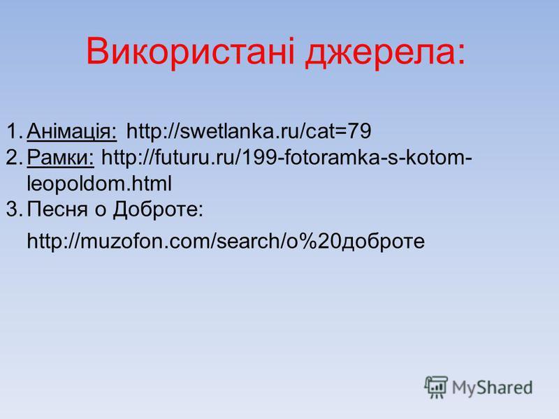 Використані джерела: 1.Анімація: http://swetlanka.ru/cat=79 2.Рамки: http://futuru.ru/199-fotoramka-s-kotom- leopoldom.html 3.Песня о Доброте: http://muzofon.com/search/о%20доброте