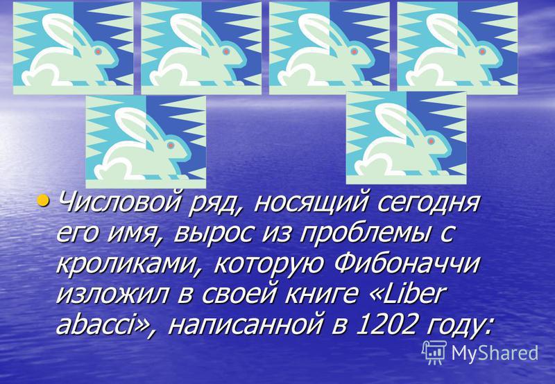 Числовой ряд, носящий сегодня его имя, вырос из проблемы с кроликами, которую Фибоначчи изложил в своей книге «Liber abacci», написанной в 1202 году: Числовой ряд, носящий сегодня его имя, вырос из проблемы с кроликами, которую Фибоначчи изложил в св