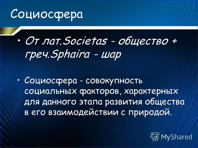 Социосфера От лат.Societas - общество + греч.Sphaira - шар Социосфера - совокупность социальных факторов, характерных для данного этапа развития общества в его взаимодействии с природой.