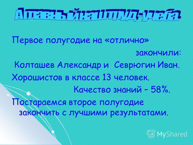 Первое полугодие на «отлично» закончили: Колташев Александр и Севрюгин Иван. Хорошистов в классе 13 человек. Качество знаний – 58%. Постараемся второе полугодие закончить с лучшими результатами.