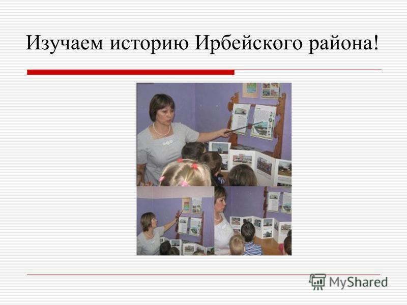 Изучаем историю Ирбейского района!