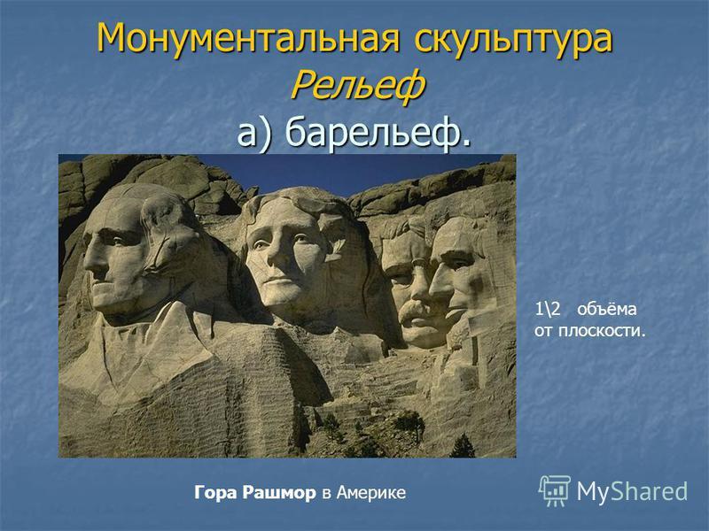 Монументальная скульптура Рельеф а) барельеф. 1\2 объёма от плоскости. Гора Рашмор в Америке