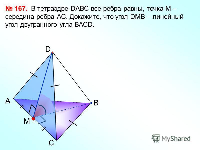 С А В D M В тетраэдре DАВС все ребра равны, точка М – середина ребра АС. Докажите, что угол DМВ – линейный угол двугранного угла ВАСD. 167. 167.