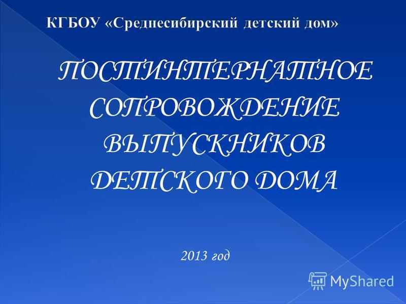 ПОСТИНТЕРНАТНОЕ СОПРОВОЖДЕНИЕ ВЫПУСКНИКОВ ДЕТСКОГО ДОМА 2013 год