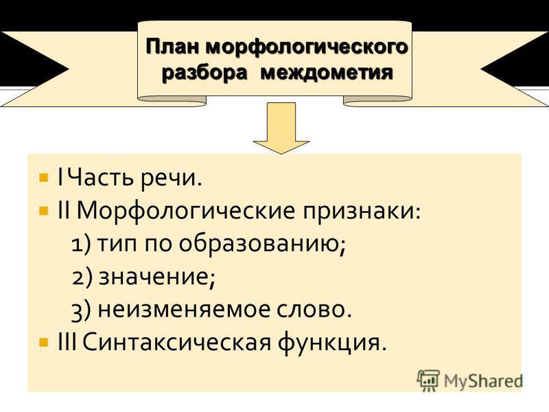 I Часть речи. II Морфологические признаки: 1) тип по образованию; 2) значение; 3) неизменяемое слово. III Синтаксическая функция. План морфологического разбора междометия разбора междометия
