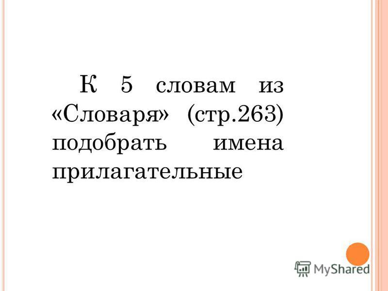 К 5 словам из «Словаря» (стр.263) подобрать имена прилагателльные