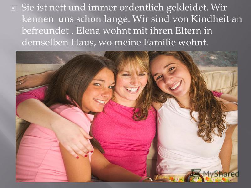 Sie ist nett und immer ordentlich gekleidet. Wir kennen uns schon lange. Wir sind von Kindheit an befreundet. Elena wohnt mit ihren Eltern in demselben Haus, wo meine Familie wohnt.