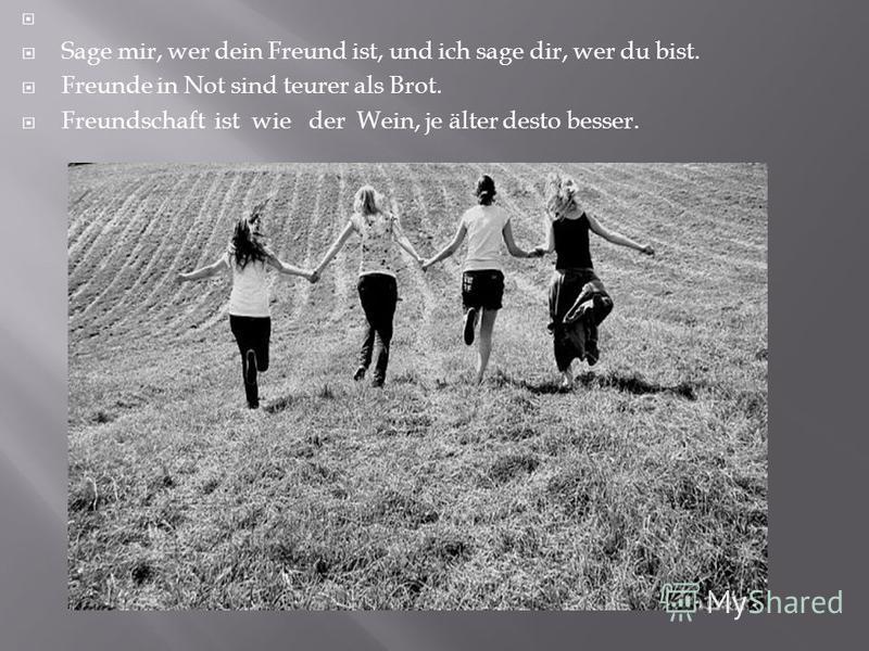 Sage mir, wer dein Freund ist, und ich sage dir, wer du bist. Freunde in Not sind teurer als Brot. Freundschaft ist wie der Wein, je älter desto besser.