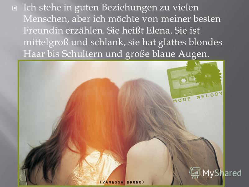 Ich stehe in guten Beziehungen zu vielen Menschen, aber ich möchte von meiner besten Freundin erzählen. Sie heißt Elena. Sie ist mittelgroß und schlank, sie hat glattes blondes Haar bis Schultern und große blaue Augen.