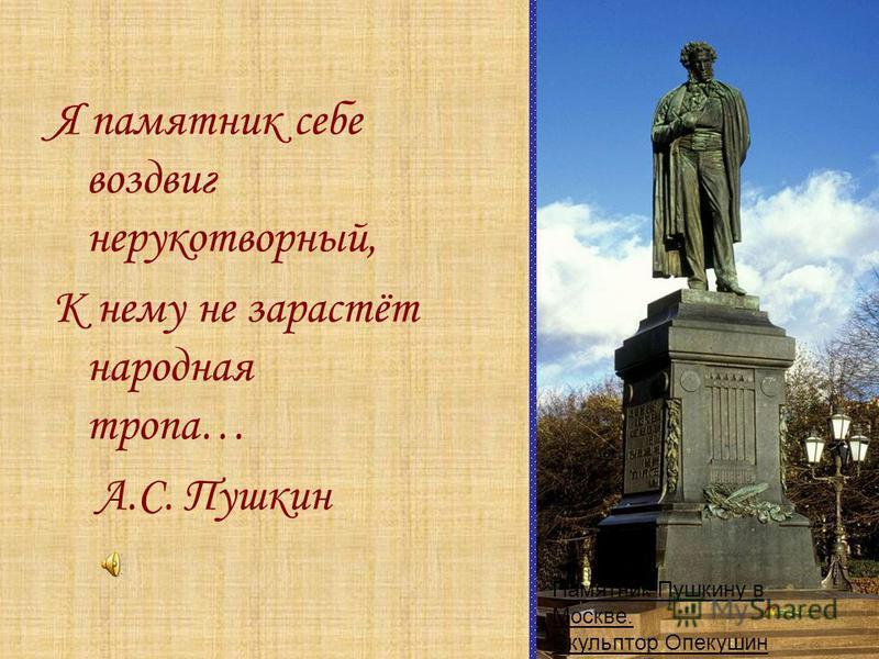 Я памятник себе воздвиг нерукотворный, К нему не зарастёт народная тропа… А.С. Пушкин Памятник Пушкину в Москве. Скульптор Опекушин