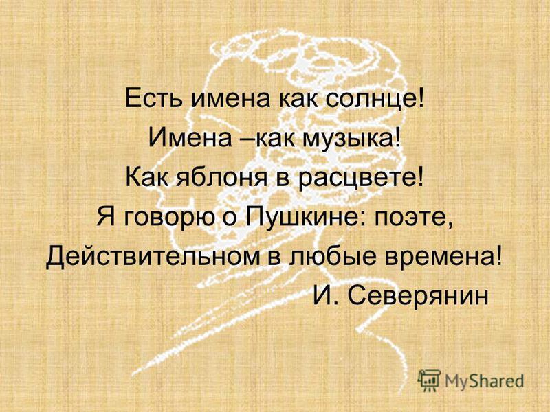 Есть имена как солнце! Имена –как музыка! Как яблоня в расцвете! Я говорю о Пушкине: поэте, Действительном в любые времена! И. Северянин