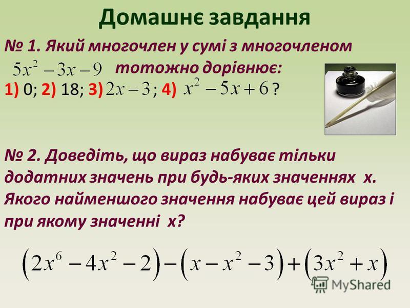 Домашнє завдання 1. Який многочлен у сумі з многочленом тотожно дорівнює: 1) 0; 2) 18; 3) ; 4) ? 2. Доведіть, що вираз набуває тільки додатних значень при будь-яких значеннях x. Якого найменшого значення набуває цей вираз і при якому значенні x?