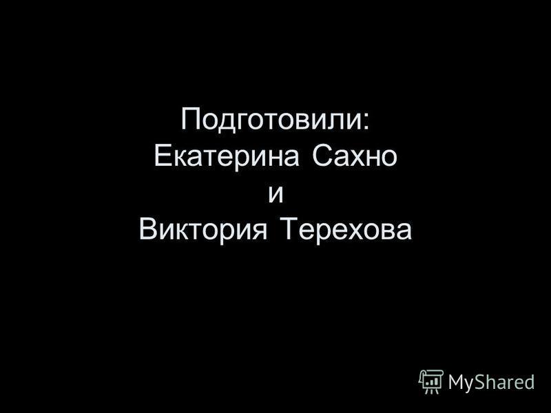 Подготовили: Екатерина Сахно и Виктория Терехова