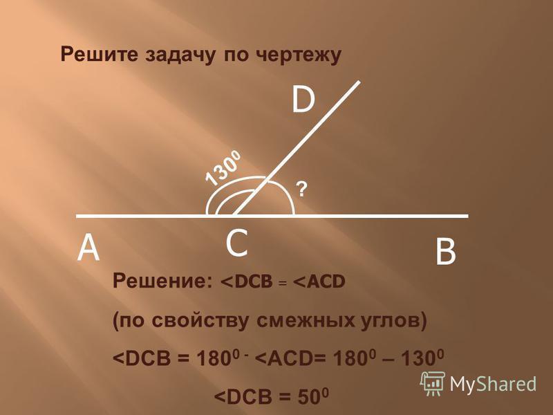 130 0 ? Решение: <DCB = <ACD (по свойству смежных углов) <DCB = 180 0 - <ACD= 180 0 – 130 0 <DCB = 50 0 Решите задачу по чертежу A C B D