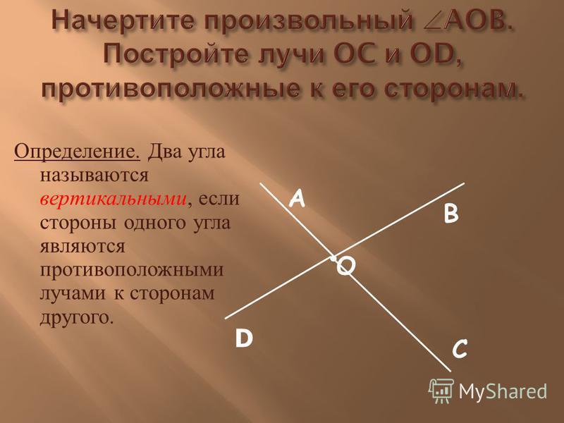 Определение. Д ва угла называются вертикальными, если стороны одного угла являются противоположными лучами к с торонам другого. В С А О D