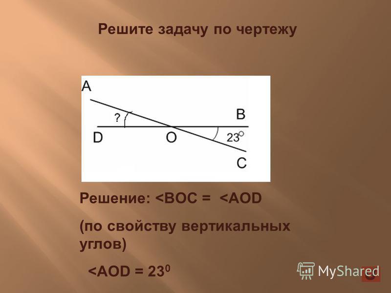 Решите задачу по чертежу Решение: <BOC = <AOD (по свойству вертикальных углов) <AOD = 23 0