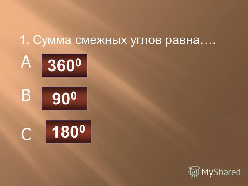 1. Сумма смежных углов равна…. 360 0 90 0 180 0 A B C