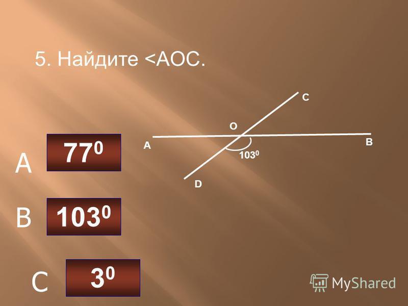 5. Найдите <AOC. А В С D О 103 0 77 0 3030 C B A
