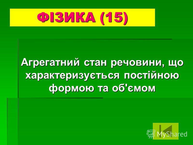 Агрегатний стан речовини, що характеризується постійною формою та об'ємом ФІЗИКА (15)