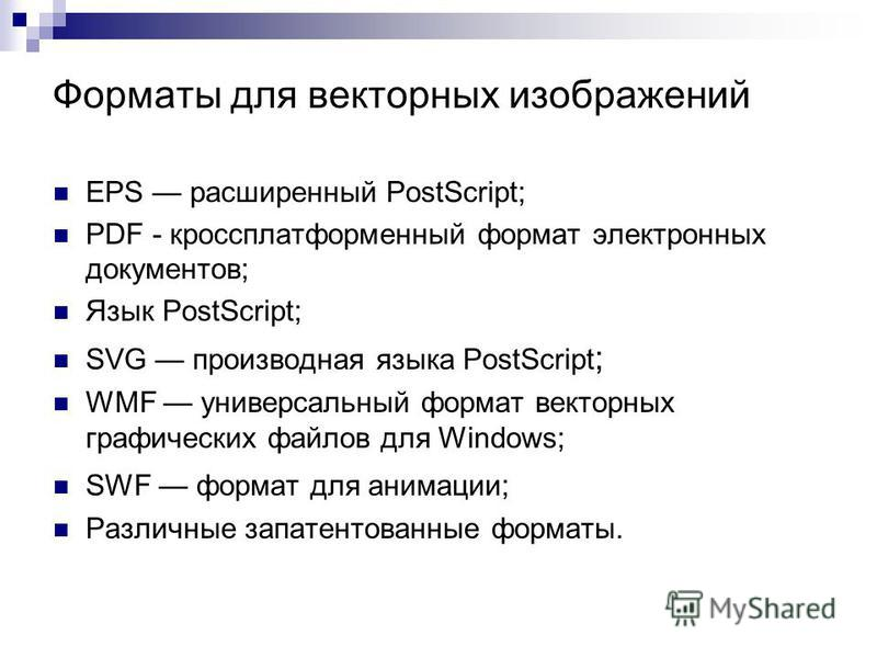 Форматы для векторных изображений EPS расширенный PostScript; PDF - кроссплатформенный формат электронных документов; Язык PostScript; SVG производная языка PostScript ; WMF универсальный формат векторных графических файлов для Windows; SWF формат дл