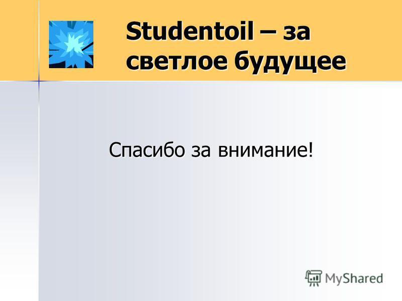 Studentoil – за светлое будущее Спасибо за внимание!