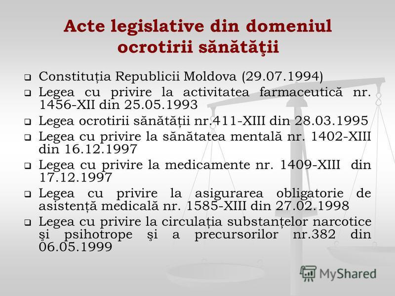 Acte legislative din domeniul ocrotirii sănătăţii Constituţia Republicii Moldova (29.07.1994) Legea cu privire la activitatea farmaceutică nr. 1456-XII din 25.05.1993 Legea ocrotirii sănătăţii nr.411-XIII din 28.03.1995 Legea cu privire la sănătatea