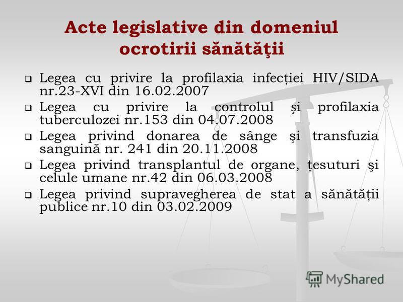 Acte legislative din domeniul ocrotirii sănătăţii Legea cu privire la profilaxia infecţiei HIV/SIDA nr.23-XVI din 16.02.2007 Legea cu privire la controlul i profilaxia tuberculozei nr.153 din 04.07.2008 Legea privind donarea de sânge şi transfuzia sa