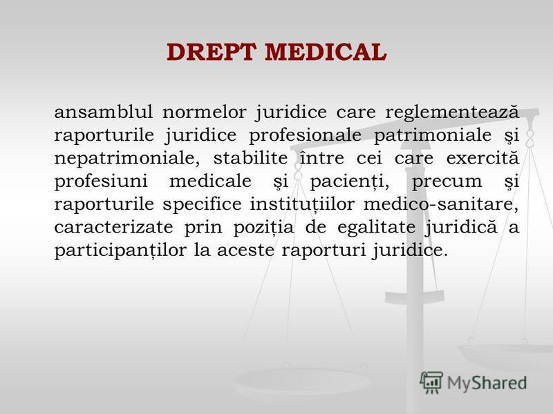 DREPT MEDICAL ansamblul normelor juridice care reglementează raporturile juridice profesionale patrimoniale şi nepatrimoniale, stabilite între cei care exercită profesiuni medicale şi pacienţi, precum şi raporturile specifice instituţiilor medico-san