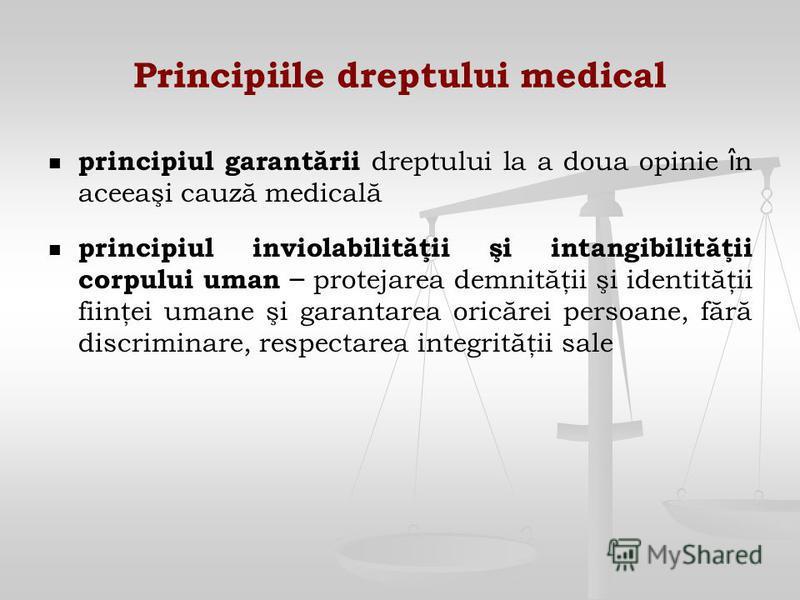 Principiile dreptului medical principiul garantării dreptului la a doua opinie î n aceeaşi cauză medicală principiul inviolabilităţii şi intangibilităţii corpului uman – protejarea demnităţii şi identităţii fiinţei umane şi garantarea oricărei persoa