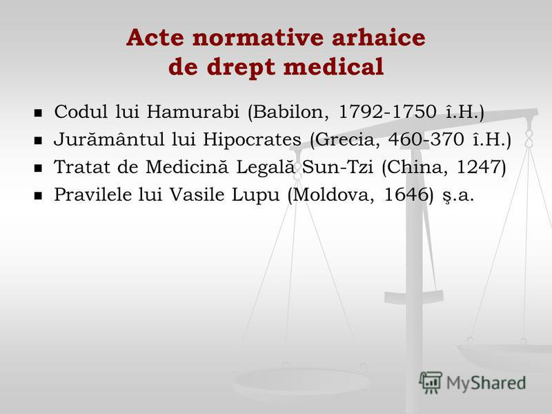 Acte normative arhaice de drept medical Codul lui Hamurabi (Babilon, 1792-1750 î.H.) Jurământul lui Hipocrates (Grecia, 460-370 î.H.) Tratat de Medicină Legală Sun-Tzi (China, 1247) Pravilele lui Vasile Lupu (Moldova, 1646) ş.a.