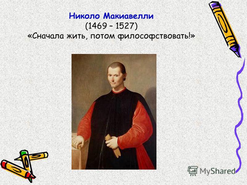 Николо Макиавелли (1469 – 1527) «Сначала жить, потом философствовать!»