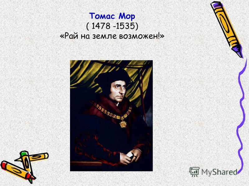 Томас Мор ( 1478 -1535) «Рай на земле возможен!»