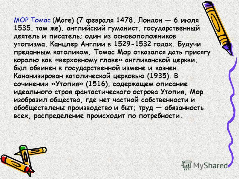 МОР Томас (More) (7 февраля 1478, Лондон 6 июля 1535, там же), английский гуманист, государственный деятель и писатель; один из основоположников утопизма. Канцлер Англии в 1529-1532 годах. Будучи преданным католиком, Томас Мор отказался дать присягу