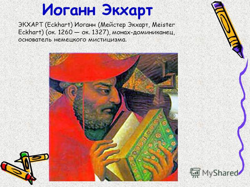 Иоганн Экхарт ЭКХАРТ (Eckhart) Иоганн (Мейстер Экхарт, Meister Eckhart) (ок. 1260 ок. 1327), монах-доминиканец, основатель немецкого мистицизма.