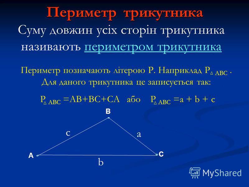 Периметр трикутника A B C c a b Суму довжин усіх сторін трикутника називають периметром трикутника Периметр позначають літерою Р. Наприклад Р АВС. Для даного трикутника це записується так: Р АВС =АВ+ВС+СА або Р АВС =a + b + c