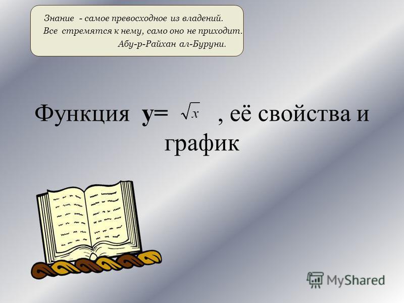 Функция y=, её свойства и график Знание - самое превосходное из владений. Все стремятся к нему, само оно не приходит. Абу-р-Райхан ал-Буруни.