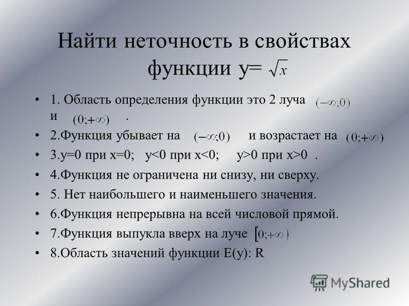 Найти неточность в свойствах функции y= 1. Область определения функции это 2 луча и. 2. Функция убывает на и возрастает на 3.y=0 при x=0; y 0 при x>0. 4. Функция не ограничена ни снизу, ни сверху. 5. Нет наибольшего и наименьшего значения. 6. Функция