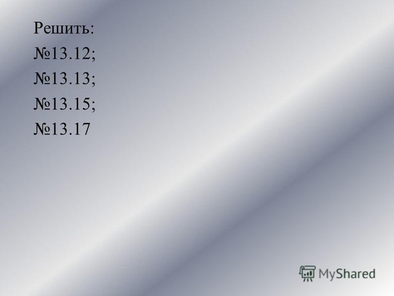 Решить: 13.12; 13.13; 13.15; 13.17