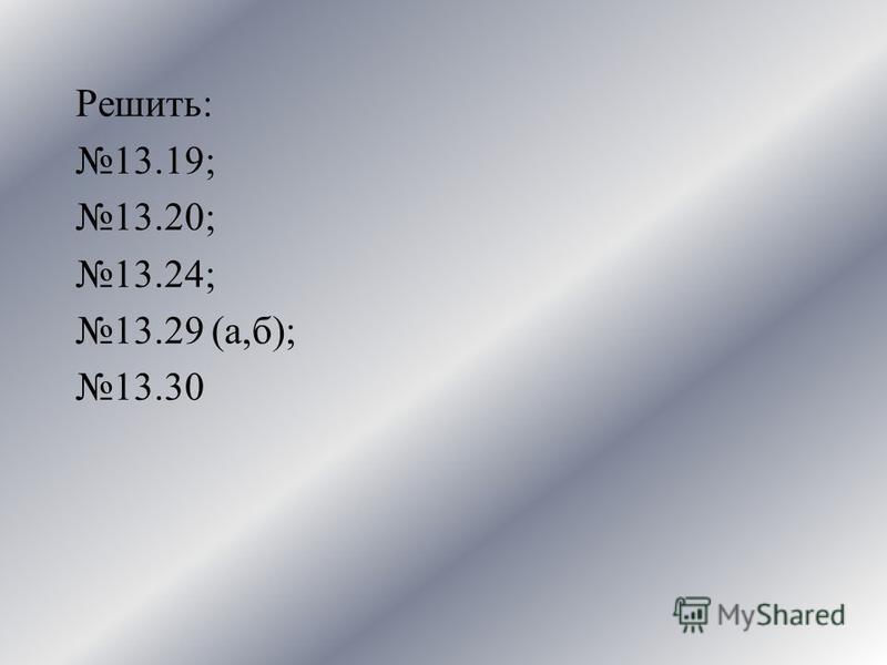 Решить: 13.19; 13.20; 13.24; 13.29 (а,б); 13.30