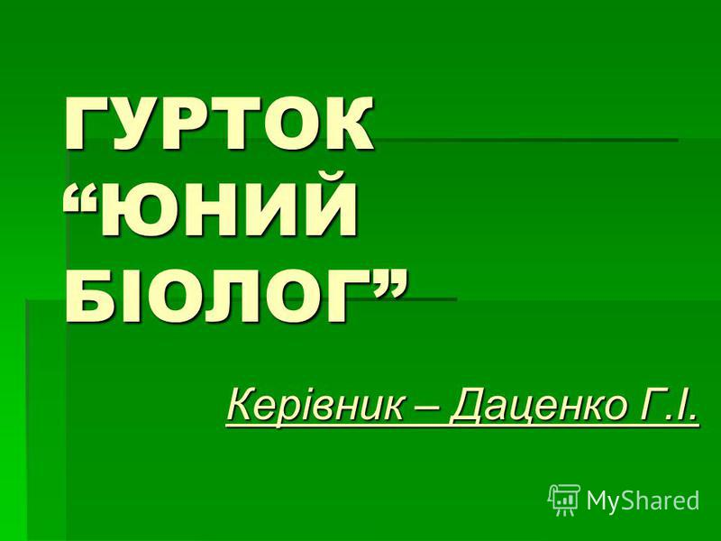 ГУРТОК ЮНИЙ БІОЛОГ Керівник – Даценко Г.І.