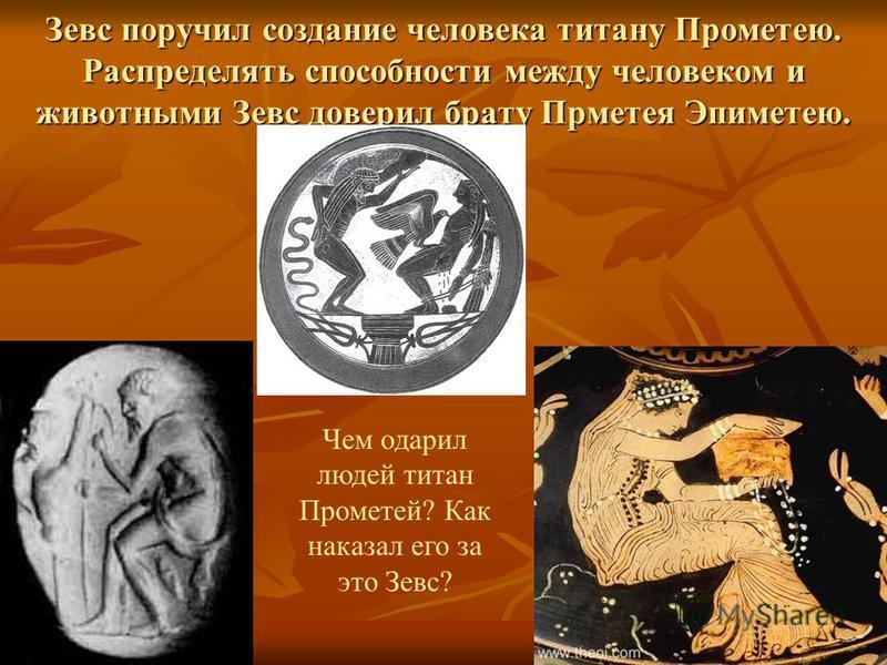 Зевс поручил создание человека титану Прометею. Распределять способности между человеком и животными Зевс доверил брату Прметея Эпиметею. Чем одарил людей титан Прометей? Как наказал его за это Зевс?