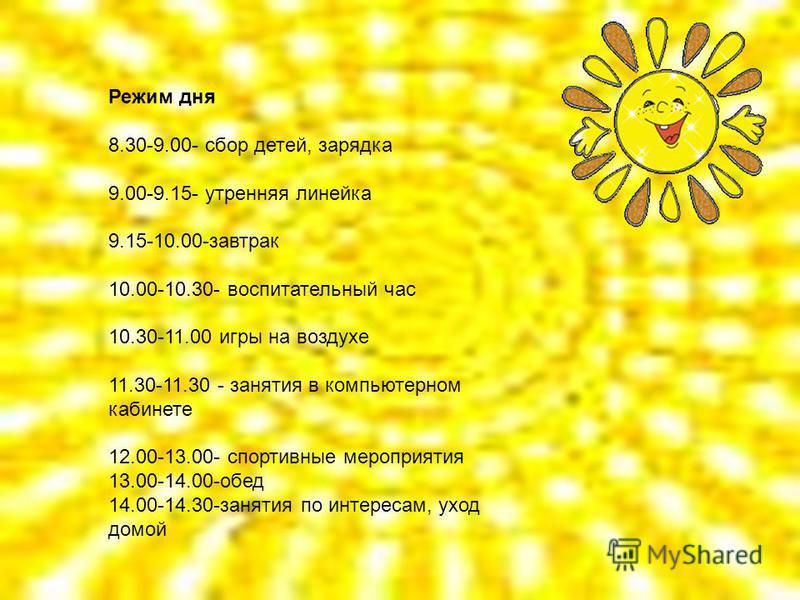 Режим дня 8.30-9.00- сбор детей, зарядка 9.00-9.15- утренняя линейка 9.15-10.00-завтрак 10.00-10.30- воспитательный час 10.30-11.00 игры на воздухе 11.30-11.30 - занятия в компьютерном кабинете 12.00-13.00- спортивные мероприятия 13.00-14.00-обед 14.