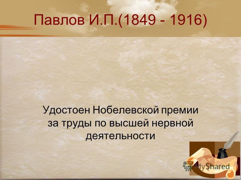 Павлов И.П.(1849 - 1916) Удостоен Нобелевской премии за труды по высшей нервной деятельности