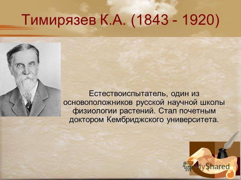 Тимирязев К.А. (1843 - 1920) Естествоиспытатель, один из основоположников русской научной школы физиологии растений. Стал почетным доктором Кембриджского университета.