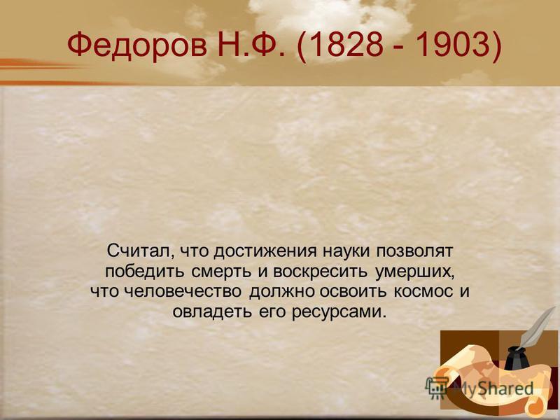 Федоров Н.Ф. (1828 - 1903) Считал, что достижения науки позволят победить смерть и воскресить умерших, что человечество должно освоить космос и овладеть его ресурсами.