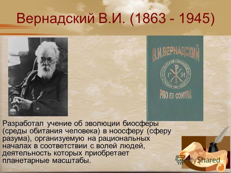 Вернадский В.И. (1863 - 1945) Разработал учение об эволюции биосферы (среды обитания человека) в ноосферу (сферу разума), организуемую на рациональных началах в соответствии с волей людей, деятельность которых приобретает планетарные масштабы.