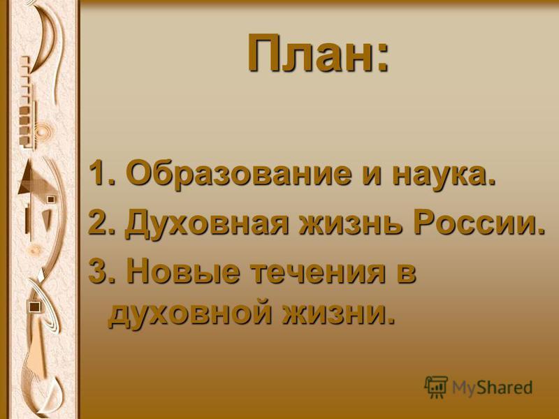 План: 1. Образование и наука. 2. Духовная жизнь России. 3. Новые течения в духовной жизни.