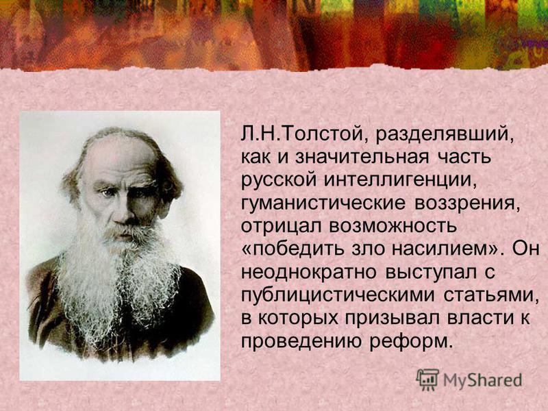 Л.Н.Толстой, разделявший, как и значительная часть русской интеллигенции, гуманистические воззрения, отрицал возможность «победить зло насилием». Он неоднократно выступал с публицистическими статьями, в которых призывал власти к проведению реформ.